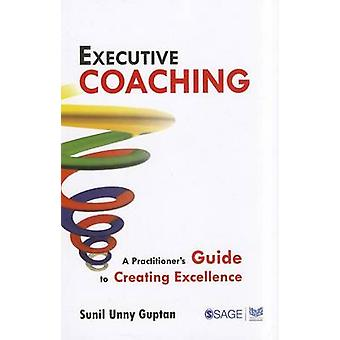 Executive Coaching - A Practitioner's Guide to Creating Excellence by