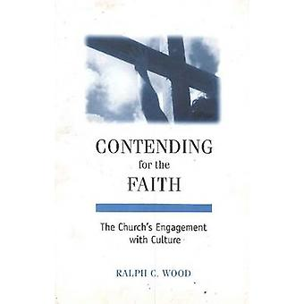 Contending for the Faith  The Churchs Engagement with Culture by Ralph C Wood