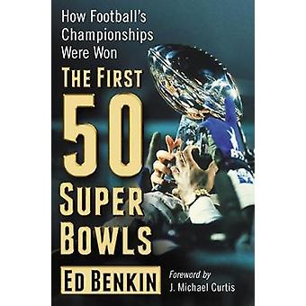 The First 50 Super Bowls - How Football's Championships Were Won by Ed