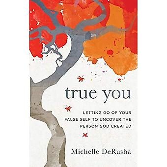 True You: Letting Go of Your False Self to Uncover� the Person God Created