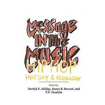 Message in the Music Hip Hop History and Pedagogy by Alridge & Derrick P.