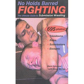 No Holds Barred Fighting - The Ultimate Guide to Submission Wrestling