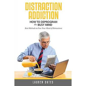 Distraction Addiction How to Deprogram the Busy Mind by Bates & Lauren