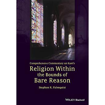 Comprehensive Commentary on Kants Religion Within the Bounds of Bare Reason by Stephen R. Palmquist