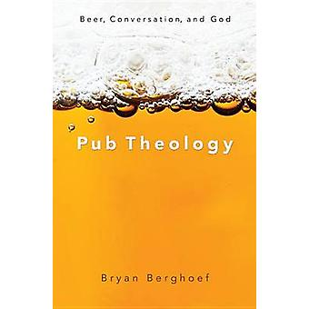 Pub Theology Beer Conversation and God by Berghoef & Bryan
