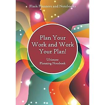 Plan Your Work and Work Your Plan Ultimate Planning Notebook by Flash Planners and Notebooks
