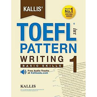 Kallis TOEFL iBT Pattern Writing 1 Basic Skills College Test Prep 2016  Study Guide Book  Practice Test  Skill Building  TOEFL iBT 2016 by KALLIS