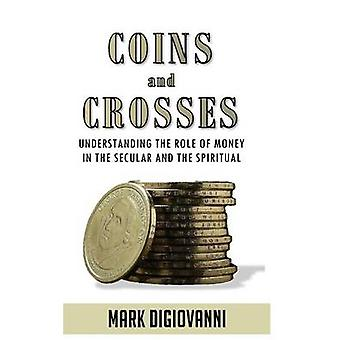 Coins and Crosses Understanding the Role of Money in the Secular and the Spiritual by DiGiovanni & Mark