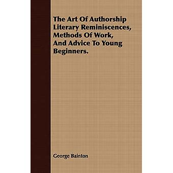The Art Of Authorship Literary Reminiscences Methods Of Work And Advice To Young Beginners. by Bainton & George