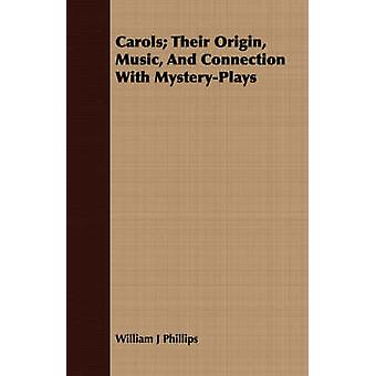 Carols Their Origin Music and Connection with MysteryPlays by Phillips & William J.