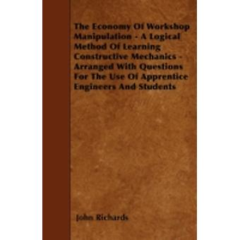 The Economy Of Workshop Manipulation  A Logical Method Of Learning Constructive Mechanics  Arranged With Questions For The Use Of Apprentice Engineers And Students by Richards & John