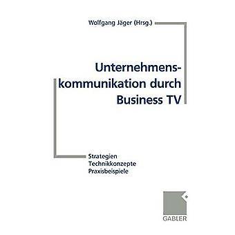 Unternehmenskommunikation durch Business TV Strategien Technikkonzepte Praxisbeispiele von Jger & Wolfgang