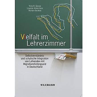 Vielfalt im LehrerzimmerSelbstverstndnis und schulische Integration von Lehrenden mit Migrationshintergrund in Deutschland by Georgi & Viola B.
