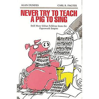 Never Try to Teach a Pig to Sing Still More Urban Folklore from the Paperwork Empire by Dundes & Alan