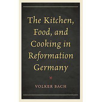 The Kitchen - Food - and Cooking in Reformation Germany de Volker Bac
