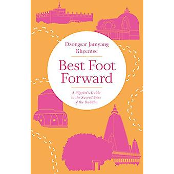 Best Foot Forward - A Pilgrim's Guide to the Sacred Sites of the Buddh
