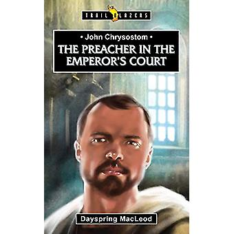 John Chrysostom - The Preacher in the Emperor's Court by Dayspring Mac