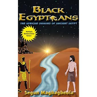 Black Egyptians - The African Origins of Ancient Egypt by Segun Magbag