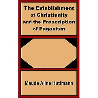 The Establishment of Christianity and the Proscription of Paganism by