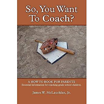 SO, YOU WANT TO COACH? A how to book for parents� Essential information for coaching grade school children