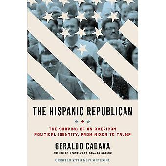 The Hispanic Republican The Shaping of an American Political Identity from Nixon to Trump