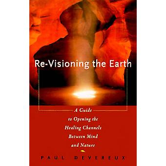 ReVisioning the Earth A Guide to Opening the Healing Channels Between Mind and Nature by Devereux & Paul