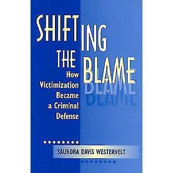 Shifting the Blame  How Victimization Became a Criminal Defense by Saundra D Westervelt