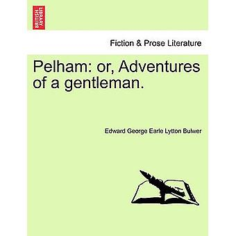 Pelham or Adventures of a gentleman. by Lytton Bulwer & Edward George Earle