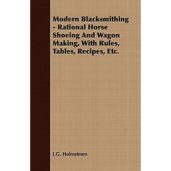Modern Blacksmithing  Rational Horse Shoeing and Wagon Making with Rules Tables Recipes Etc. by Holmstrom & J. G.