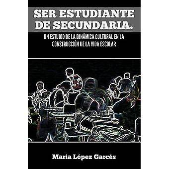 Ser Estudiante de Secundaria. UN Estudio De La Dinamica Cultural de La Construccion De La Vida Escolar durch Garcs & Mar A. L. Pez