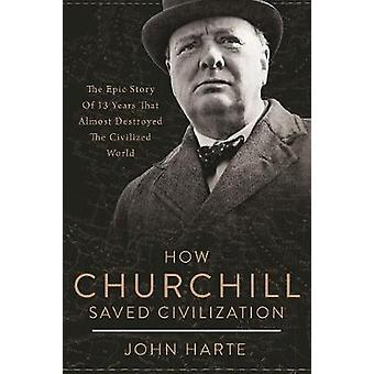 How Churchill Saved Civilization - The Epic Story of 13 Years That Alm