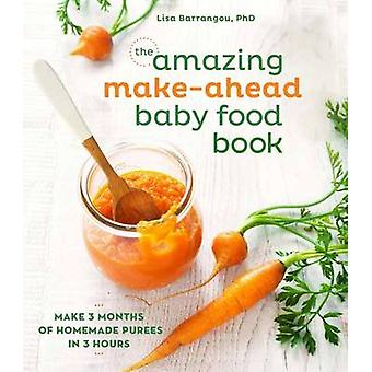 The Amazing Make-Ahead Baby Food Book - Make 3 Months of Homemade Pure
