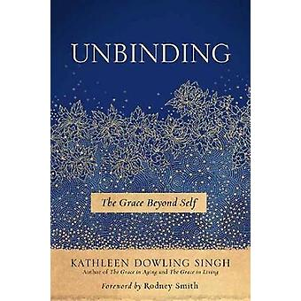 Unbinding - The Grace Beyond Self by Kathleen Dowling Singh - 97816142