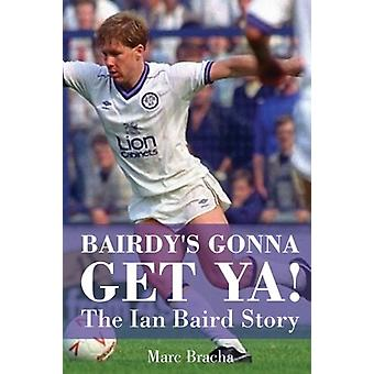 'Bairdy's Gonna Get You' - The Ian Baird Story by 'Bairdy's Gonna Get