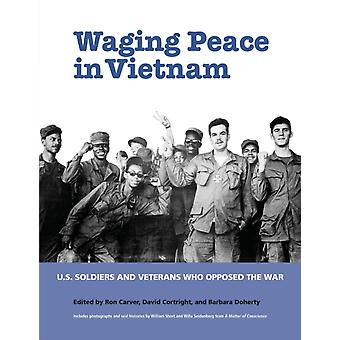Waging Peace in Vietnam  US Soldiers and Veterans Who Opposed the War by Edited by Ron Carver & Edited by David Cortright & Edited by Barbara Doherty