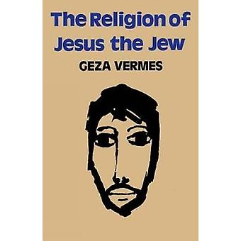 The Religion of Jesus the Jew by Vermes & Geza