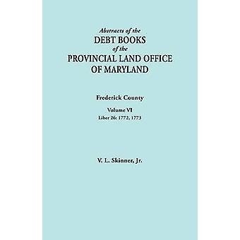 Abstracts of the Debt Books of the Provincial Land Office of Maryland. Frederick County Volume VI Liber 26 1772 1773 by Skinner & Jr. & Vernon L.