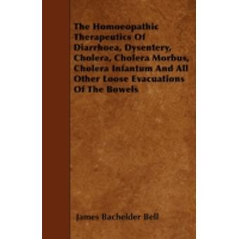 The Homoeopathic Therapeutics of Diarrhoea Dysentery Cholera Cholera Morbus Cholera Infantum and All Other Loose Evacuations of the Bowels by Bell & James Bachelder
