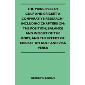 The Principles of Golf and Cricket  A Comparative Research  Including Chapters on the Position Balance and Weight of the Body and the Effect of Cricket on Golf and Visa Versa by Beldam & George W.