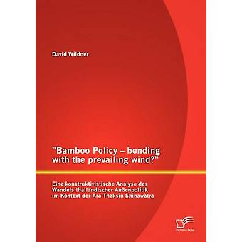 Bamboo Policy  bending with the prevailing wind Eine konstruktivistische Analyse des Wandels thailndischer Auenpolitik im Kontext der ra Thaksin Shinawatra by Wildner & David