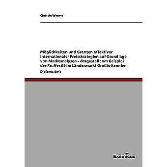 Mglichkeiten und Grenzen effektiver internationaler Preisstrategien auf Grundlage von Marktanalysen  dargestellt am Beispiel der Fa. Nestl im Lndermarkt Grobritannien by Werner & Christin