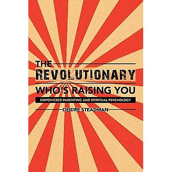 The Revolutionary Whos Raising You Empowered Parenting and Spiritual Psychology by Steadman & Deidre