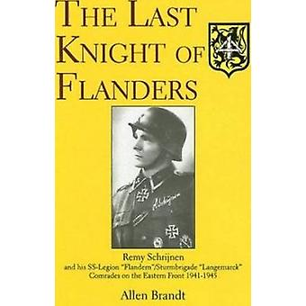 Last Knight of Flanders Remy Schrijnen and his SSLegion FlandernSturmbrigade Langemarck Comrades on the Eastern Front 19411945 by Allen Brandt