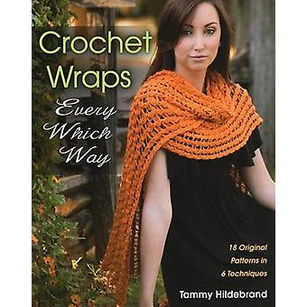 Crochet Wraps Every Which Way  18 Original Patterns in 6 Techniques by Tammy Hildebrand