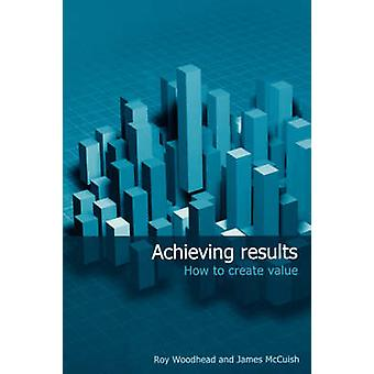 Achieving Results - How to Create Value by Roy Woodhead - James McCuis
