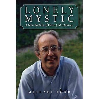 Lonely Mystic - A New Portrait of Henri J. M. Nouwen by Michael Ford -