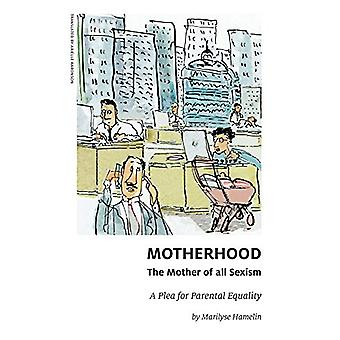 Motherhood - The Mother of All Sexism - A Plea for Parental Equality b