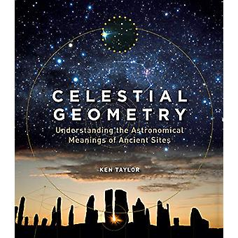 Celestial Geometry - Understanding the Astronomical Meanings of Ancien