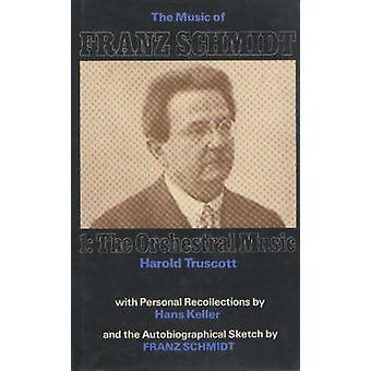 Music of Franz Schmidt - 1 - The Orchestral Music by Harold Truscott -