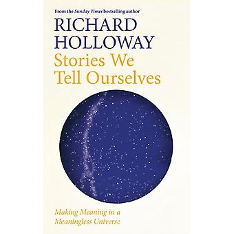 Stories We Tell Ourselves  Making Meaning in a Meaningless Universe by Richard Holloway